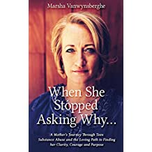 When She Stopped Asking Why...: A Mother's Journey Through Teen Substance Abuse and the Loving Path to Finding her Clarity, Courage and Purpose