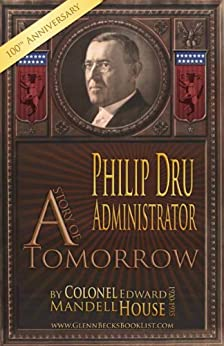 PHILIP DRU: Administrator - A Story of Tomorrow 1920-1935 (Annotated) by [House, Colonel Edward Mandell]