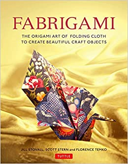 Fabrigami The Origami Art Of Folding Cloth To Create Decorative And Useful Objects Jill Stovall Scott Wasserman Stern Florence Temko 9780804847513
