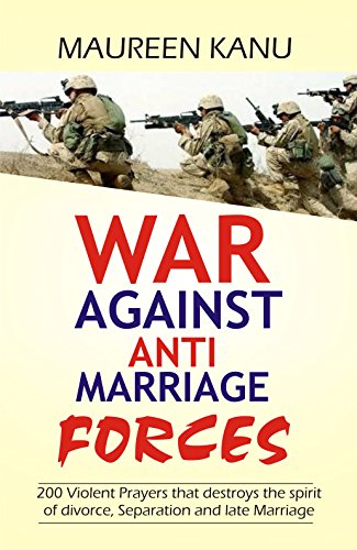 War Against Anti Marriage Forces.: 200 Violent Prayers that destroys the spirit of divorce, Separation and late Marriage by [Kanu, Maureen]