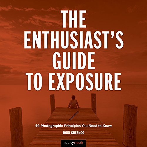 - The Enthusiast's Guide to Exposure: 49 Photographic Principles You Need to Know