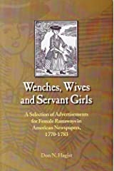 Wenches, Wives and Servant Girls: A Selection of Advertisements for Female Runaways in American Newspapers, 1770-1783 Paperback