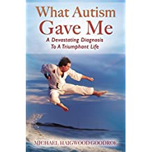 What Autism Gave Me: A Devastating Diagnosis To A Triumphant Life