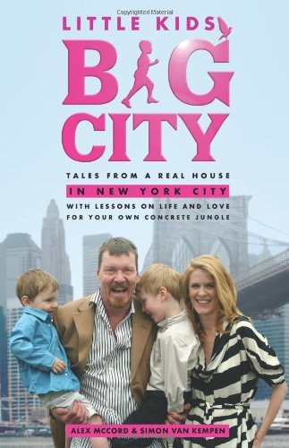Little Kids, Big City: Tales from a Real House in New York City (With Lessons on Life and Love for Your Own Concrete Jungle)