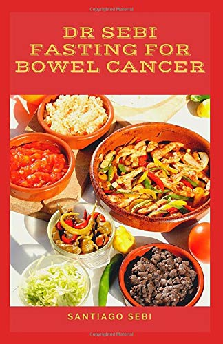 Dr Sebi Fasting For Bowel Cancer A Healthy Road To Healing By Fasting And Losing Weight Through Dr Sebi Alkaline Diet And Plant Based Diet Sebi Santiago 9798608430138 Amazon Com Books