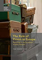 The Role Of Prison In Europe: Travelling In The Footsteps Of John Howard (palgrave Studies In Prisons And Penology)