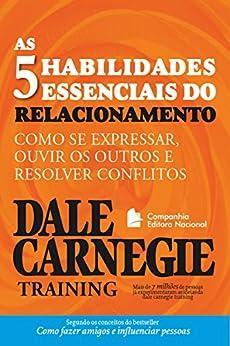As cinco habilidades essenciais do relacionamento: Como se expressar, ouvir os outros e resolver conflitos (Coleção Dale Carnegie) por [Dale Carnegie Training]