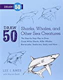 Draw 50 Sharks, Whales, and Other Sea Creatures: The Step-by-Step Way to Draw Great White Sharks, Killer Whales, Barracudas, Seahorses, Seals, and More...