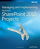 Managing and Implementing Microsoft SharePoint 2010 Projects Front Cover