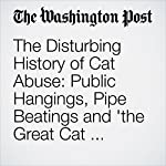 The Disturbing History of Cat Abuse: Public Hangings, Pipe Beatings and 'the Great Cat Massacre'   Michael S. Rosenwald