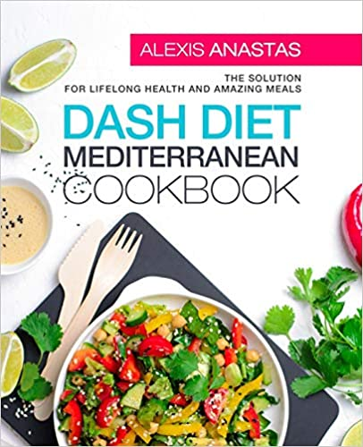 The Solution for Lifelong Health and Amazing Meals Dash Diet Mediterranean Cookbook