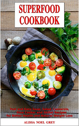 Superfood Cookbook: Fast and Easy Soup, Salad, Casserole, Slow Cooker and Skillet Recipes to Help You Lose Weight Without Dieting: Healthy Cooking for Weight Loss (Cleanse and Detox Book 1) by Alissa Noel Grey