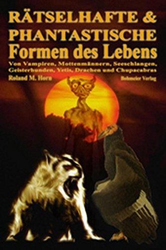 Rätselhafte & Phantastische Formen des Lebens, Von Vampiren, Mottenmännern, Seeschlangen, Geisterhunden, Yetis, Drachen und Chupacabras