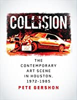 Collision: The Contemporary Art Scene in Houston, 1972-1985 (Sara and John Lindsey Series in the Arts and Humanities)
