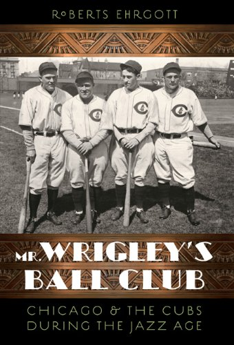 Mr. Wrigley's Ball Club: Chicago and the Cubs during the Jazz Age