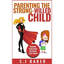 PARENTING THE STRONG-WILLED CHILD: MODERN PARENTING METHODS THAT WORK (Discipline without spanking Book 1)