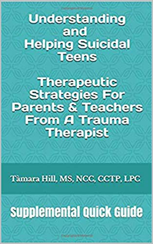 Understanding and Helping Suicidal Teens: Therapeutic Strategies For Parents & Teachers From A Trauma Therapist: Supplemental Quick Guide
