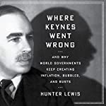 Where Keynes Went Wrong: And Why World Governments Keep Creating Inflation, Bubbles, and Busts | Hunter Lewis