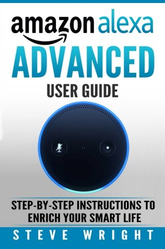 Amazon Alexa: Amazon Alexa: Advanced User Guide: Step By Step to Enrich Your Smart Life (alexa, alexa echo, alexa instructions, amazon dot, echo, echo ... echo show, echo spot, amazon tap) (Volume 5)