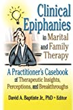 Clinical Epiphanies in Marital and Family Therapy: A Practitioner's Casebook of Therapeutic Insights, Perceptions, and Breakthroughs (2002-04-23)