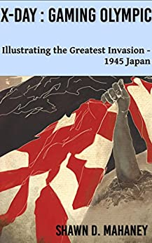 X-Day: Gaming Olympic: Illustrating the Greatest Invasion, 1945 Japan by [Mahaney, Shawn D.]