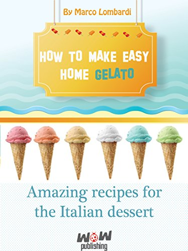 How to make easy gelato at home: Amazing recipes for the Italian dessert- Gelato (Easy Italian Recipes To Make At Home)