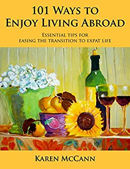 101 Ways to Enjoy Living Abroad: Essential Tips for Easing the Transition to Expat Life by [McCann, Karen]