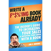 Write A F*$%'ing Book Already! - How To Write A Book To Skyrocket Sales & Boost Your Career