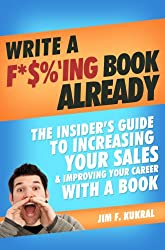 Write A F*%'ing Book Already! - How To Write A Book To Skyrocket Sales & Boost Your Career