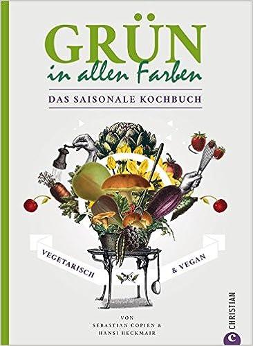 Grün In Allen Farben Vegetarisch Vegan Das Saisonale Kochbuch Amazon De Sebastian Copien Rüdiger Dahlke Hans Heckmair Bücher