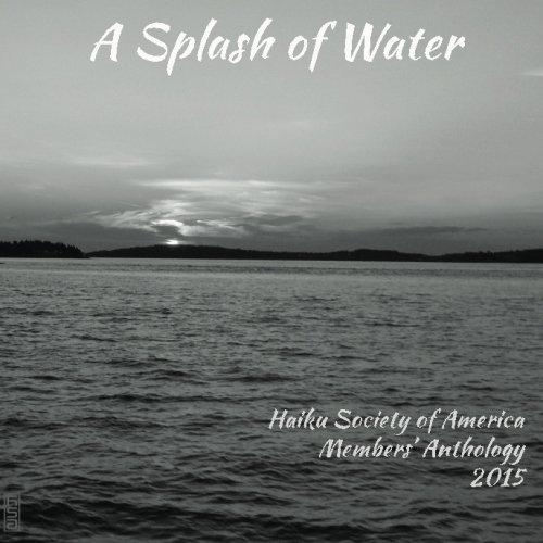 A Splash of Water: Haiku Society of America Members' Anthology 2015