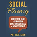 Social Fluency: Genuine Social Habits to Work a Room, Own a Conversation, and be Instantly Likeable | Patrick King