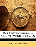 Das Existenzminimum und verwandte Fragen (German Edition), Robert Ren Kuczynski and Robert Rene Kuczynski, 1147745102