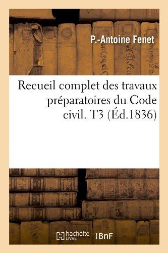 Recueil complet des travaux préparatoires du Code civil. T3 (Éd.1836) Broché – 1 mai 2012 P.-Antoine Fenet Hachette Livre BNF 2012766102 Droit général