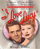 img - for I Love Lucy: The Complete Picture History of the Most Popular TV Show Ever by Michael McClay (1995-10-01) book / textbook / text book