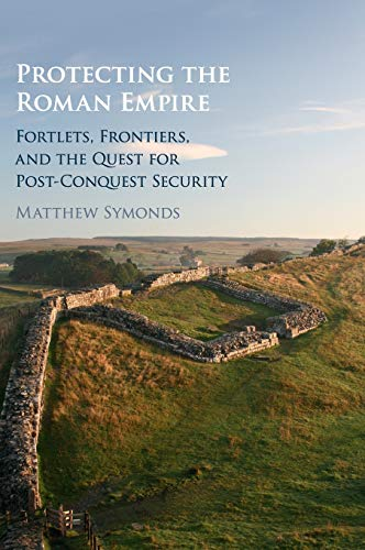Protecting the Roman Empire: Fortlets, Frontiers, and the Quest for Post-Conquest Security