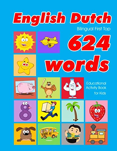 English - Dutch Bilingual First Top 624 Words Educational Activity Book for Kids: Easy vocabulary learning flashcards best for infants babies toddlers ... (624 Basic First Words for Children) (Cards Flash English Dutch)