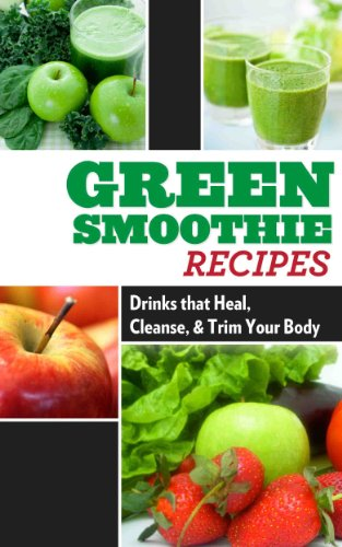 Green Smoothie Recipes: Drinks that Heal, Cleanse, and Trim Your Body ((Incredible Beverages: Healthy Drinks for Weight Loss and Detox) Book 1)
