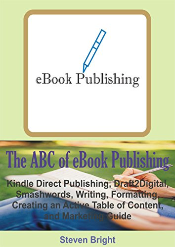 The ABC of eBook Publishing: Kindle Direct Publishing, Draft2Digital, Smashwords, Writing, Formatting, Creating an Active Table of Content, and Marketing Guide
