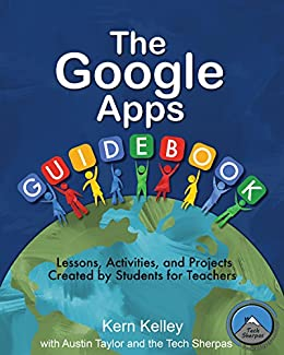 The Google Apps Guidebook: Lessons, Activities, and Projects Created by Students for Teachers by [Kelley, Kern, Taylor, Austin]