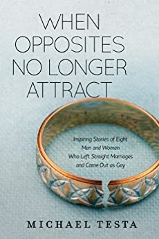 When Opposites No Longer Attract: Inspiring stories about 8 men and woman who left straight marriages because they are gay. by [Testa, Michael]