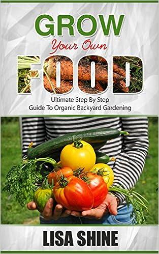 Gardening: Organic Gardening - Beginners Ultimate Step-by-Step Guide to Organic Vegetable Gardening: Grow Your Own Food (Organic Gardening, Vegetable Gardening, ... hydroponics, botanical, home garden,)