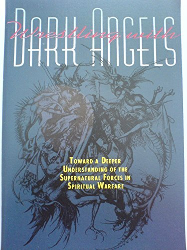 Wrestling With Dark Angels: Toward a Deeper Understanding of the Supernatural Forces in Spiritual Warfare (Angels Dark Wrestling With)