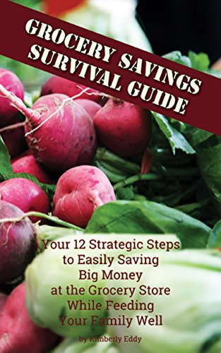 Grocery Savings Survival Guide: Your 12 Strategic Steps to Easily Saving Big Money at the Grocery Store While Feeding Your Family Well by [Eddy, Kimberly]