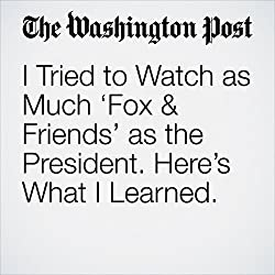I Tried to Watch as Much 'Fox & Friends' as the President. Here's What I Learned.