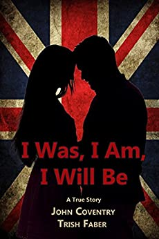 I Was, I Am, I Will Be: A True Life Tale of Undercover Crime and Romance by [Faber, Trish, Coventry, John]