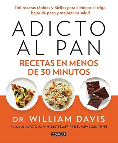 Adicto al pan. Recetas en menos de 30 minutos (Spanish Edition) by William Davis