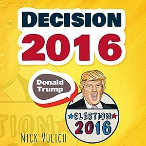 Decision 2016: Donald Trump, Election 2016 Audiobook