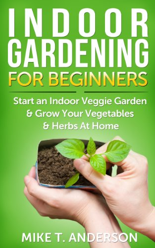 Indoor Gardening for Beginners: Start an Indoor Veggie Garden & Grow Your Vegetables and Herbs at Home: (Gardening, Container Gardening, Gardening for Dummies, Home Gardening,Square Foot Gardening)