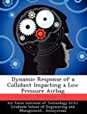 Dynamic Response of a Collidant Impacting a Low Pressure Airbag, Peter A. Dreher, 124935837X
